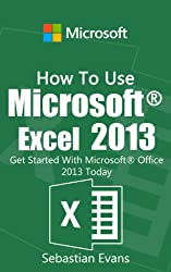How To Use Microsoft Excel 2013: Get Started With Microsoft Excel 2013 Today (The Microsoft Office Series) (English Edition)