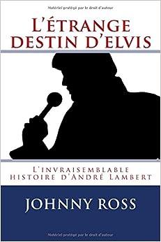L'etrange destin d'Elvis: L'invraisemblable histoire d'Andre Lambert (Les années Hollywood) (Volume 1) (French Edition)
