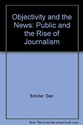 Objectivity and the News: The Public and the Rise of Commercial Journalism: Public and the Rise of Journalism