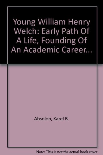 Young William Henry Welch: Early Path Of A Life, Founding Of An Academic Career...
