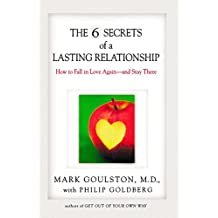 The 6 Secrets of a Lasting Relationship: How to Fall in Love Again--and Stay There