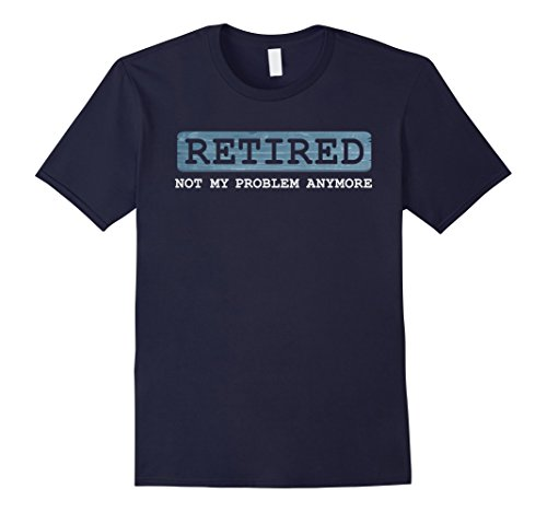 Mens Retired Not My Problem Anymore Funny Retirement Gift T-Shirt XL Navy