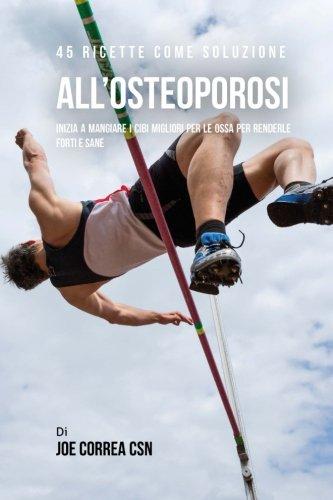 45 Ricette Come Soluzione All'osteoporosi: Inizia A Mangiare I Cibi Migliori Per Le Ossa Per Renderle Forti E Sane (Italian Edition) pdf epub