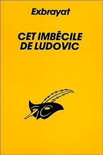 Cet imbécile de Ludovic par Exbrayat