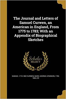Book The Journal and Letters of Samuel Curwen, an American in England, from 1775 to 1783; With an Appendix of Biographical Sketches