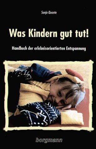 Was Kindern gut tut!: Praxis-Handbuch der erlebnisorientierten Entspannung
