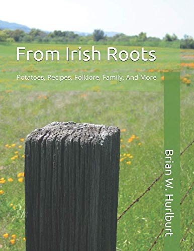 From Irish Roots: Potatoes, Recipes, Folklore, Family, And More by Brian W. Hurlburt