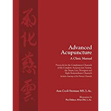 Advanced Acupuncture, a Clinic Manual: Protocols for the Complement Channels of the Complete Acupuncture System: The Sinew, Luo, Divergent and Eight Extraordinary Channels. Includes Drawings of the Primary Channels.