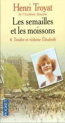 Les Semailles et le Moissons, tome 4 : Tendre et violente Elisabeth par Troyat