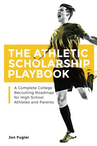 The Athletic Scholarship Playbook: A Complete College Recruiting Roadmap for High School Athletes and Parents ()