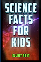 Science Facts for Kids: Fun Facts and Information about Astronomy, Biology, Chemistry, Archaeology, Physics, Robotics, Geology, Economics, Computer Science and More!
