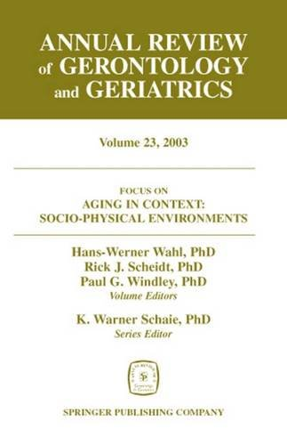 Annual Review of Gerontology and Geriatrics, Volume 23, 2003: Aging in Context: Socio-Physical Environments (Annual Revi