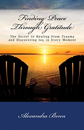 Finding Peace Through Gratitude: The Secret to Healing From Trauma and Discovering Joy in Every Moment by [Benn, Alexandra]