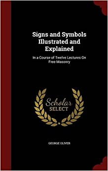 Book Signs and Symbols Illustrated and Explained: In a Course of Twelve Lectures On Free-Masonry