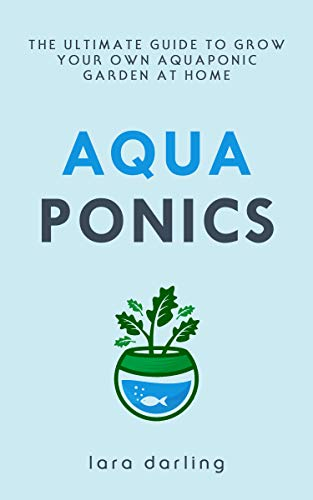 AQUAPONICS: The Ultimate Guide to Grow your own Aquaponic Garden at Home: Fruit, Vegetable, Herbs. by [Darling, Lara]