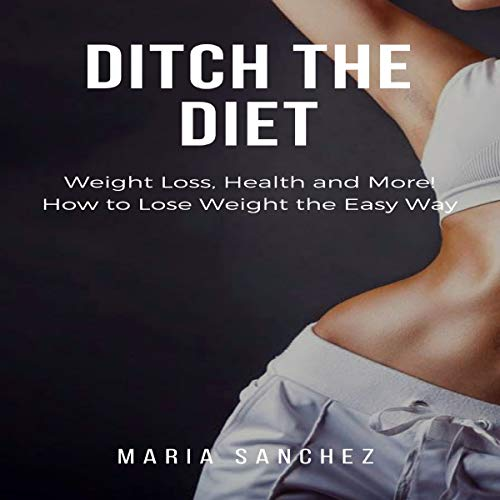 Ditch the Diet: Weight Loss, Health and More! How to Lose Weight the Easy Way: Lose Weight, Fight Disease, Reverse Aging, Stop the Binge Eating and Cravings: Weight Loss Diet Series, Book 1 by Maria Sanchez