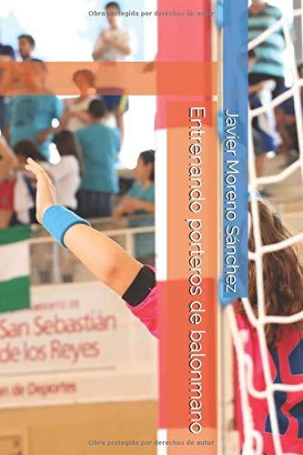 Entrenando porteros de balonmano  [Moreno Sánchez, Javier] (Tapa Blanda)