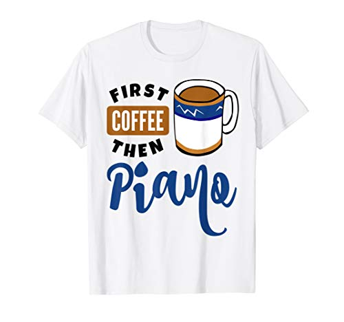 First Coffee Then Piano Classical Music Lover Coffee Mug Pianist Shirt