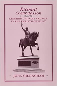 Richard Coeur de Lion: Kingship, Chivalry and War in the Twelfth Century