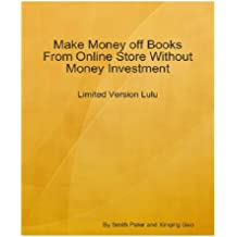 Make Money off Books From Online Store Without Money Investment-Limited Version Lulu: An Insider's Guide on Using LuLu to Establish Your Online Business by Paying Nothing! AAA+++