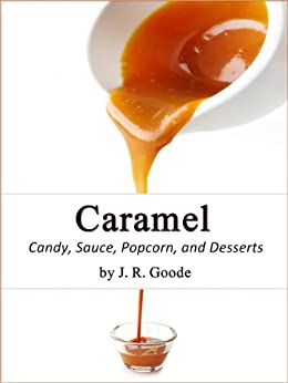 Caramel: Candy, Sauce, Popcorn, and Desserts by [Goode, J. R.]
