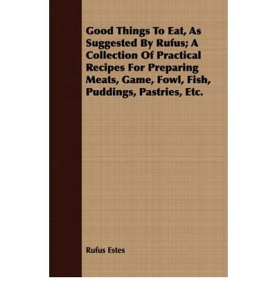Books : Good Things To Eat, As Suggested By Rufus; A Collection Of Practical Recipes For Preparing Meats, Game, Fowl, Fish, Puddings, Pastries, Etc. (Paperback) - Common