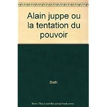 ALAIN JUPPÉ OU LA TENTATION DU POUVOIR