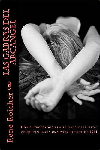 Las Garras del Arcangel: Una antropóloga es asesinada y las pistas conducen hacia una obra de arte de 1911 (Spanish Edition): Rene Roicher: 9781495214660: ...