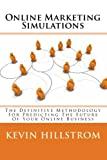Online Marketing Simulations: The Definitive Methodology For Predicting The Future Of Your Online Business