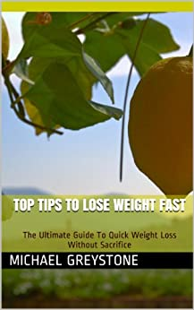 Top Tips To Lose Weight Fast - The Ultimate Guide To Quick Weight Loss Without Sacrifice by [Greystone, Michael]