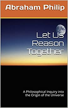 Let Us Reason Together: A Philosophical Inquiry into the Origin of the Universe by [Philip, Abraham]