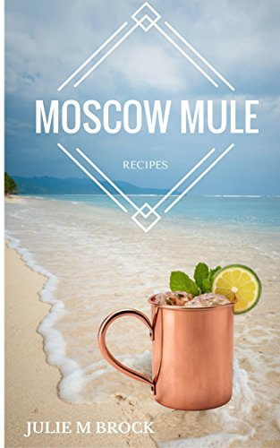 The Complete Guide to Moscow Mule Recipes: Recipe Book
