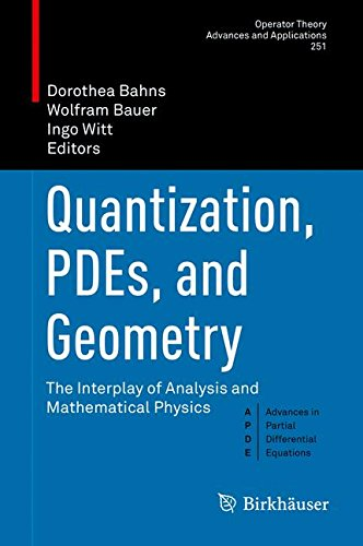 Quantization, PDEs, and Geometry: The Interplay of Analysis and Mathematical Physics (Operator Theory: Advances and Applications)