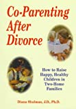 Co-Parenting After Divorce: How to Raise Happy, Healthy Children in Two-Home Families