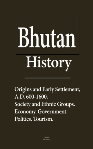Read Online Bhutan History: Origins and Early Settlement, A.D. 600-1600, Society and Ethnic Groups, Economy, Government, Politics, Tourism pdf