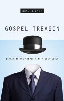 Gospel Treason: Betraying the Gospel with Hidden Idols by [Bigney, Brad]