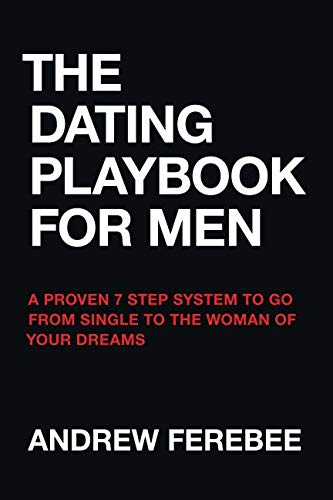 The Dating Playbook For Men: A Proven 7 Step System To Go From Single To The Woman Of Your Dreams (Best Way To Get A Girlfriend)