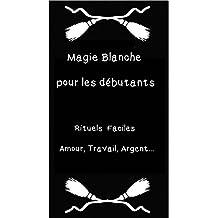 Magie Blanche pour les débutants: Rituels faciles Amour, Travail, Argent... (French Edition)