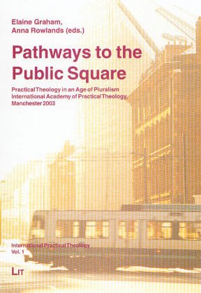 Pathways to the Public Square: Practical Theology in an Age of Pluralism. International Academy of Practical Theology, Manchester 2003 (International Practical Theology)