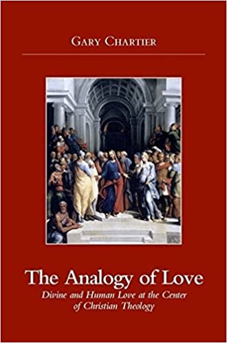 Analogy of Love: Divine and Human Love at the Center of Christian Theology by Gary Chartier (2007-05-01)