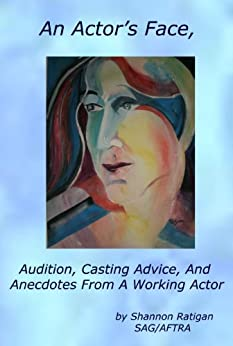 An Actors Face: Audition, Casting Advice, And Anecdotes From A Working Actor by [Ratigan, Shannon]