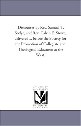 Read Online Discourses by Rev. Samuel T. Seclye, and Rev. Calvin E. Stowe, delivered ... before the Society for the Promotion of Collegiate and Theological Education at the West. PDF