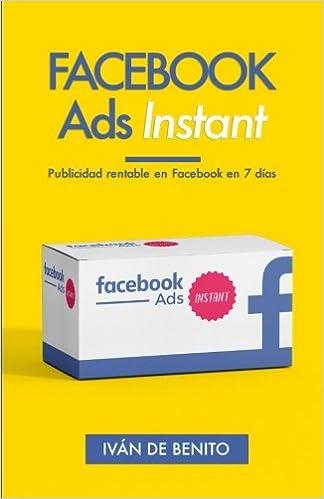 Facebook Ads Instant: Publicidad rentable en Facebook en 7 dias (Actualizaciones de por Vida) (Spanish Edition): Iván De Benito Bordoy: 9781539847342: ...