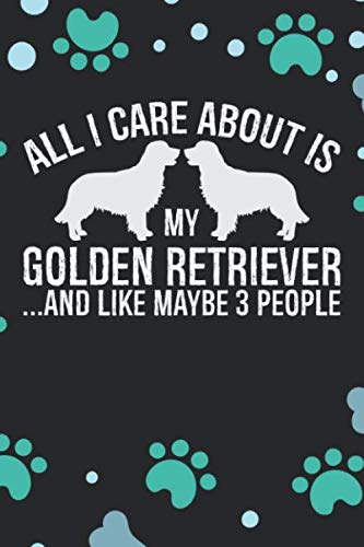 All-I-Care-About-Is-My-Golden-Retriever-And-Like-Maybe-3-People-Cool-Golden-Retriever-Dog-Journal-Notebook-Golden-Retriever-Puppy-Lover-Gifts–Dog-Notebook-Golden-Retriever-Owner-Gifts
