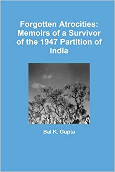 Forgotten Atrocities: Memoirs of a Survivor of the 1947 Partition of India by Bal K. Gupta (2012-06-15)