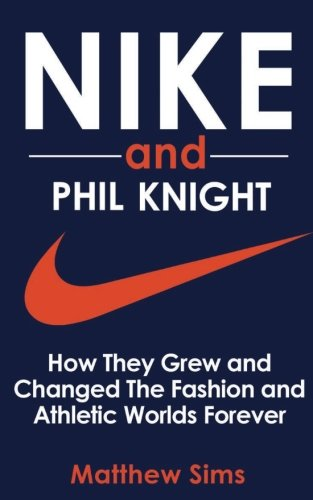 Nike and Phil Knight: How They Grew and Changed The Fashion and Athletic Worlds Forever