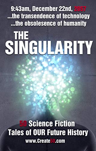 The Singularity: A collection of 50 science fiction stories from the most thought provoking voices in new SciFi literature. What will happen when technology surpasses humanity? (Create50)