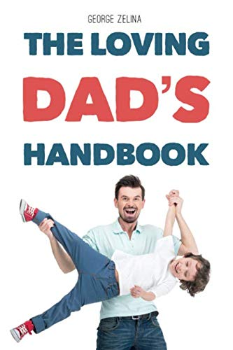 The Loving Dad's Handbook: Raise Them Like Your Life Depends On It (Birthing Book Baby)