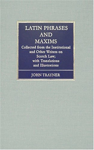 Latin Phrases and Maxims: Collected from the Institutional and Other Writers on Scotch Law by The Lawbook Exchange, Ltd.