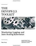 The DevOps 2.5 Toolkit: Monitoring, Logging, and Auto-Scaling Kubernetes: Making Resilient, Self-Adaptive, And Autonomous Kubernetes Clusters (The DevOps Toolkit Series)